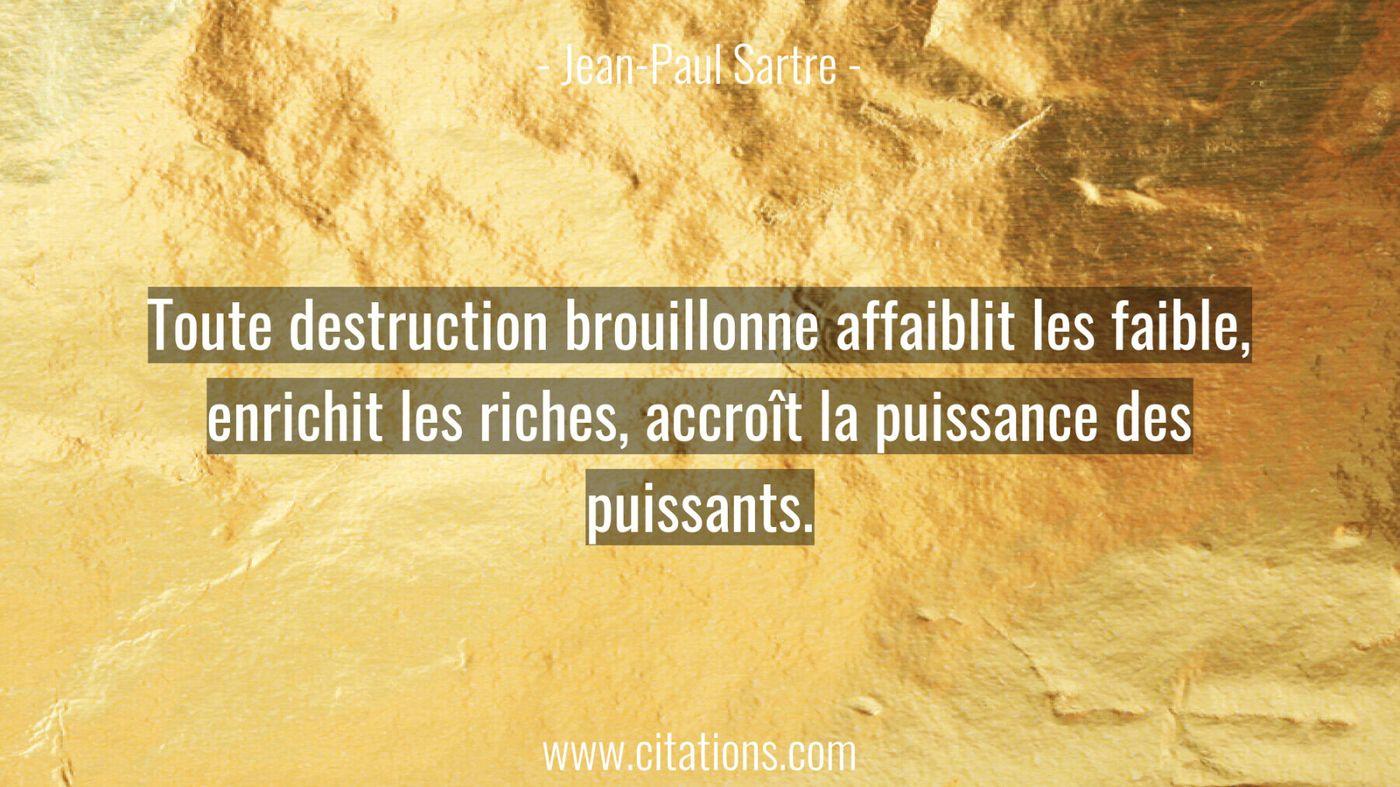 Toute destruction brouillonne affaiblit les faible, enrichit les riches, accroît la puissance des puissants.