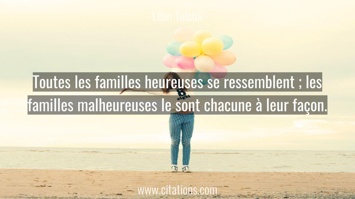 Toutes les familles heureuses se ressemblent ; les familles malheureuses le sont chacune à leur façon.