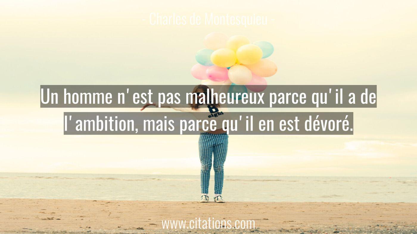 Un homme n'est pas malheureux parce qu'il a de l'ambition, mais parce qu'il en est dévoré.