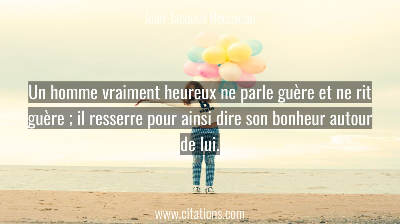 Un homme vraiment heureux ne parle guère et ne rit guère ; il resserre pour ainsi dire son bonheur autour de lui.