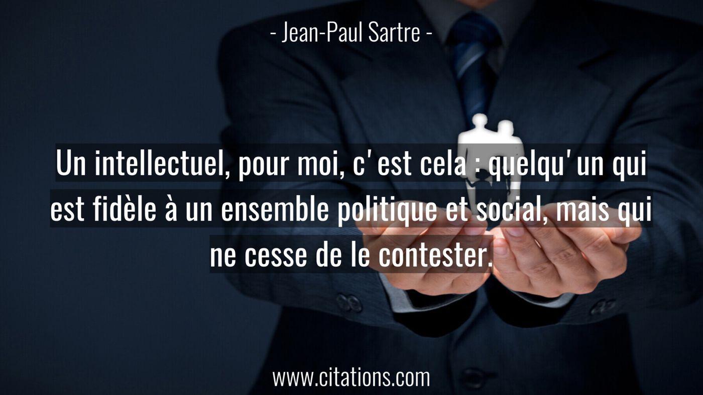 Un intellectuel, pour moi, c'est cela : quelqu'un qui est fidèle à un ensemble politique et social, mais qui ne cesse de...