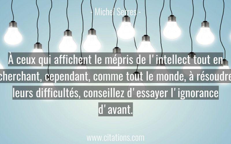 À ceux qui affichent le mépris de l'intellect tout en cherchant, cependant, comme tout le monde, à résoudre leurs difficultés, conseillez d'essayer l'ignorance d'avant.