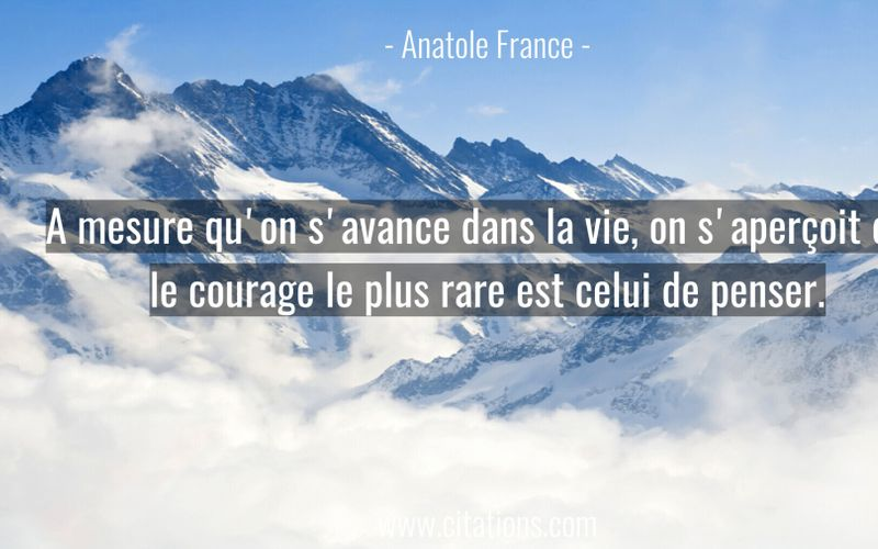 A mesure qu'on s'avance dans la vie, on s'aperçoit que le courage le plus rare est celui de penser.
