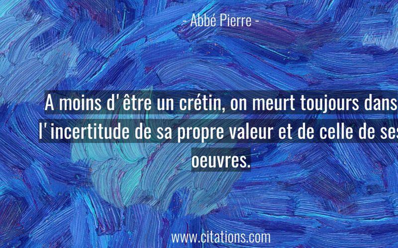 A moins d'être un crétin, on meurt toujours dans l'incertitude de sa propre valeur et de celle de ses oeuvres.