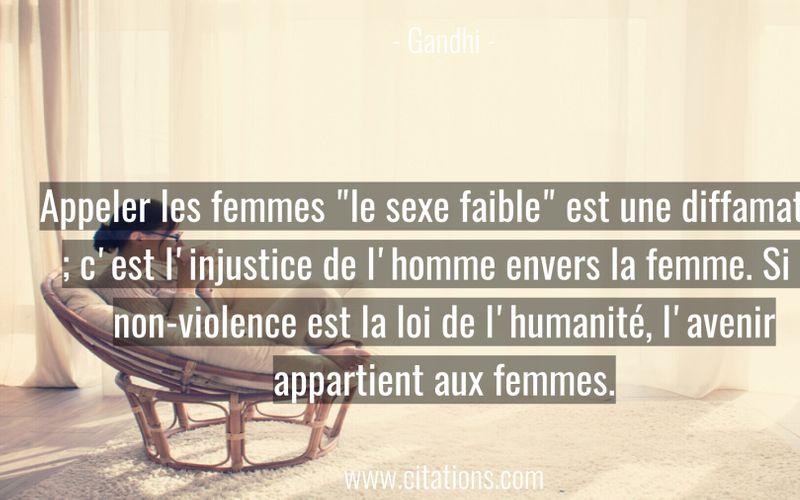 """Appeler les femmes """"le sexe faible"""" est une diffamation ; c'est l'injustice de l'homme envers la femme. Si la non-violence est la loi de l'humanité, l'avenir appartient aux femmes."""
