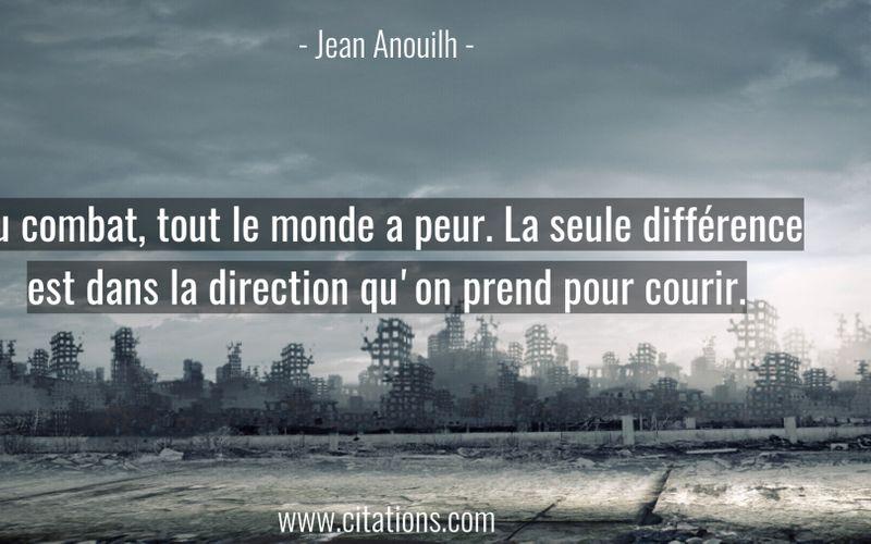 Au combat, tout le monde a peur. La seule différence est dans la direction qu'on prend pour courir.