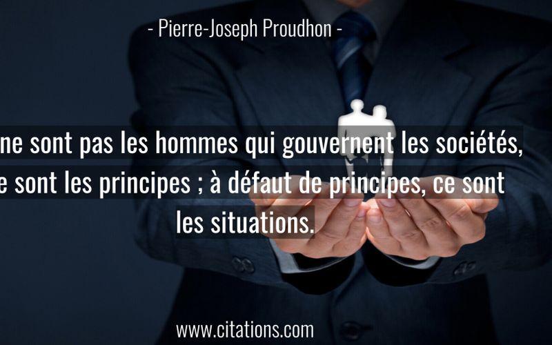 Ce ne sont pas les hommes qui gouvernent les sociétés, ce sont les principes ; à défaut de principes, ce sont les situations.
