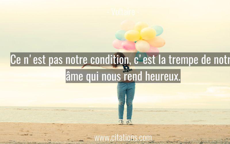 Ce n'est pas notre condition, c'est la trempe de notre âme qui nous rend heureux.