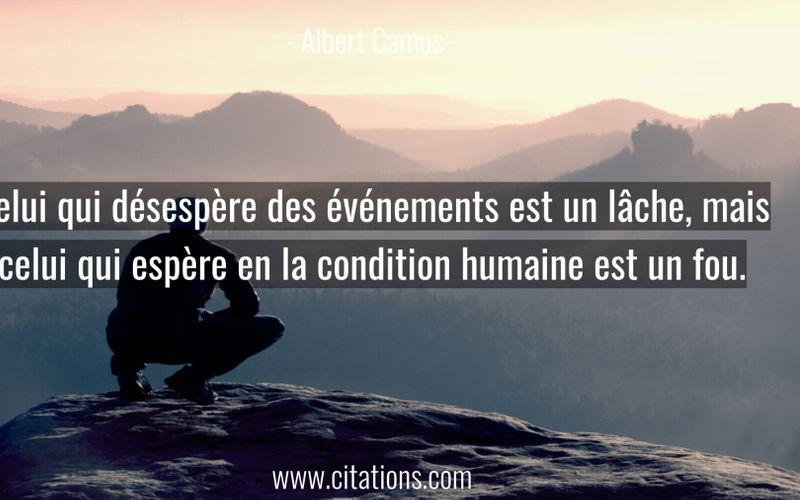 Celui qui désespère des événements est un lâche, mais celui qui espère en la condition humaine est un fou.