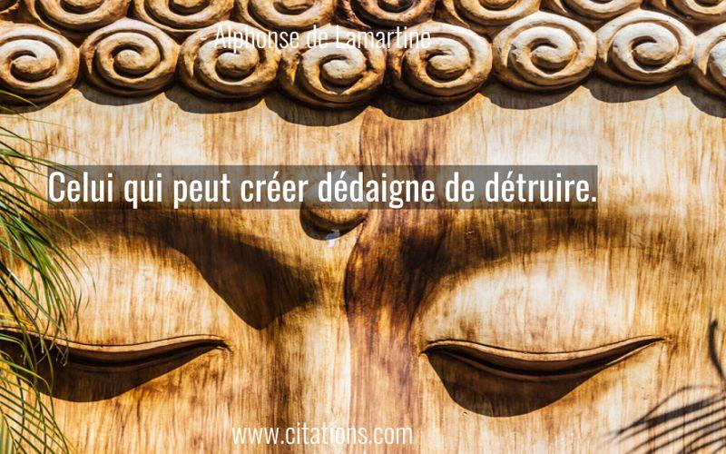 Celui qui peut créer dédaigne de détruire.