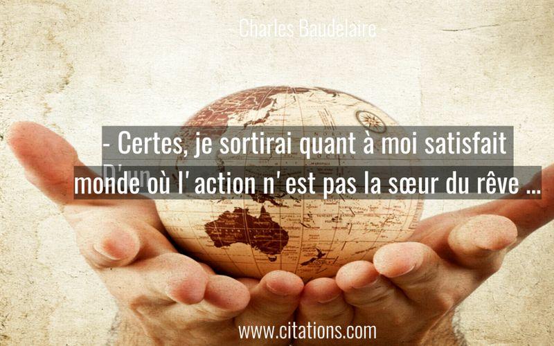 - Certes, je sortirai quant à moi satisfait D'un monde où l'action n'est pas la sœur du rêve …