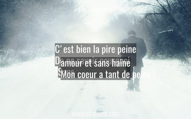 C'est bien la pire peine De ne savoir pourquoi Sans amour et sans haine Mon coeur a tant de peine !