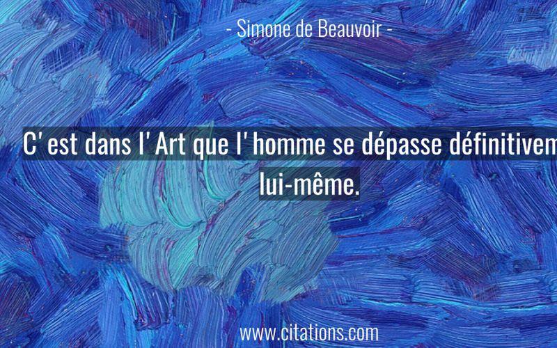 C'est dans l'Art que l'homme se dépasse définitivement lui-même.
