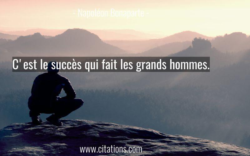 C'est le succès qui fait les grands hommes.