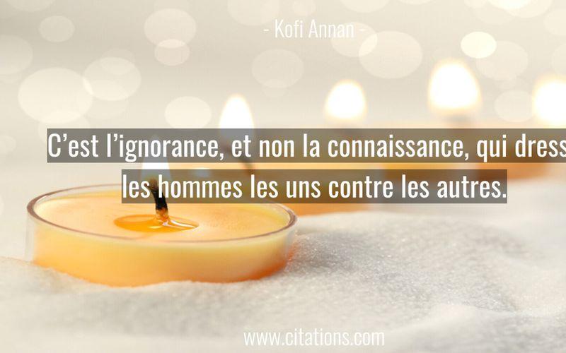 C'est l'ignorance, et non la connaissance, qui dresse les hommes les uns contre les autres.