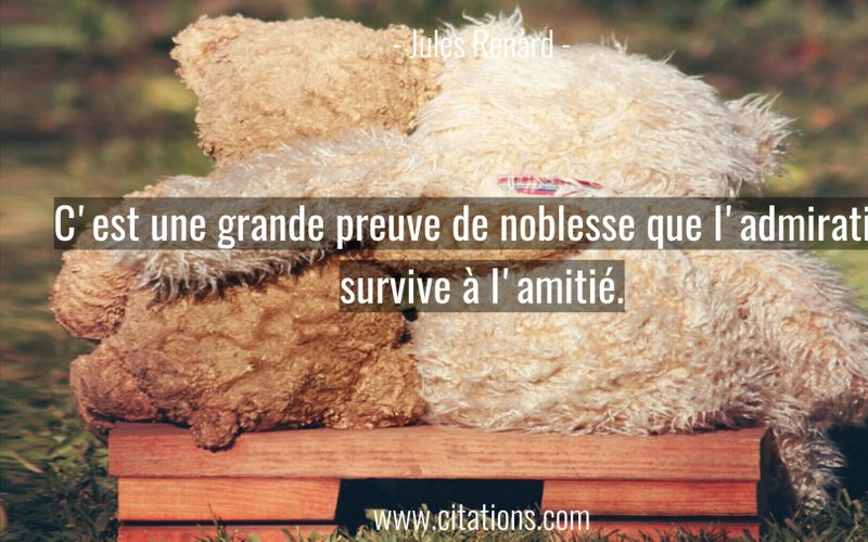 C'est une grande preuve de noblesse que l'admiration survive à l'amitié.