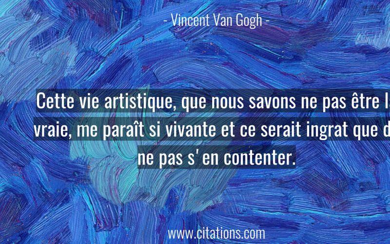 Cette vie artistique, que nous savons ne pas être la vraie, me paraît si vivante et ce serait ingrat que de ne pas s'en contenter.