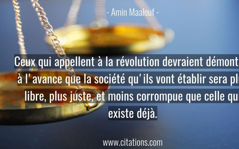 Ceux qui appellent à la révolution devraient démontrer à l'avance que la société qu'ils vont établir sera plus libre, plus juste, et moins corrompue que celle qui existe déjà.