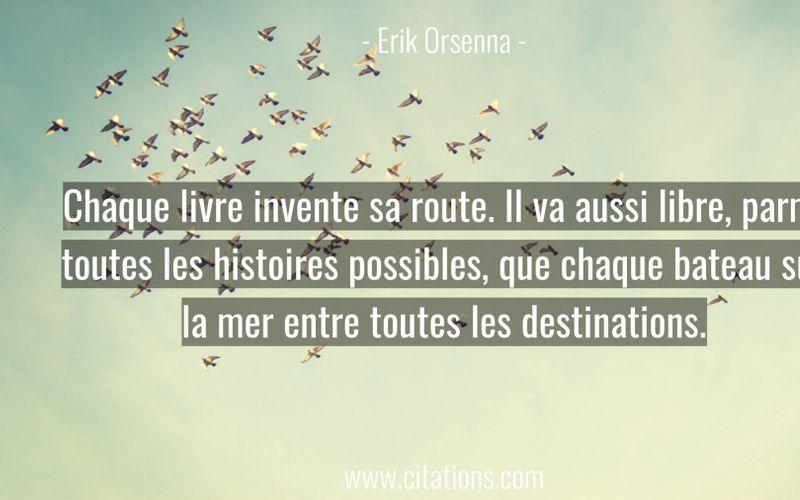 Chaque livre invente sa route. Il va aussi libre, parmi toutes les histoires possibles, que chaque bateau sur la mer entre toutes les destinations.