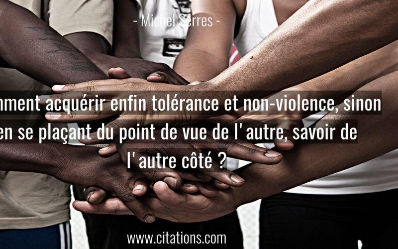 Comment acquérir enfin tolérance et non-violence, sinon en se plaçant du point de vue de l'autre, savoir de l'autre côté ?