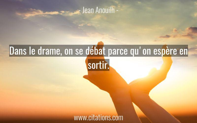 Dans le drame, on se débat parce qu'on espère en sortir.