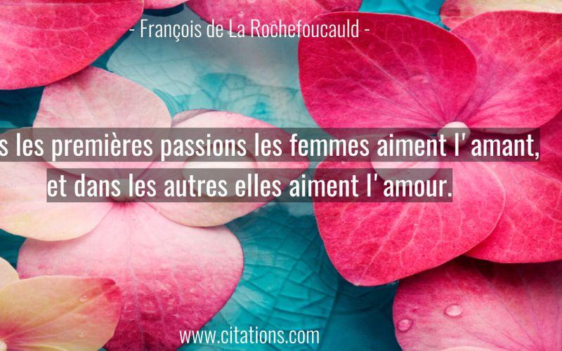 Dans les premières passions les femmes aiment l'amant, et dans les autres elles aiment l'amour.