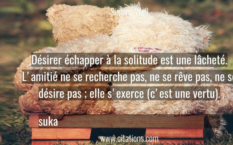 Désirer échapper à la solitude est une lâcheté. L'amitié ne se recherche pas, ne se rêve pas, ne se désire pas ; elle s'exerce (c'est une vertu). suka