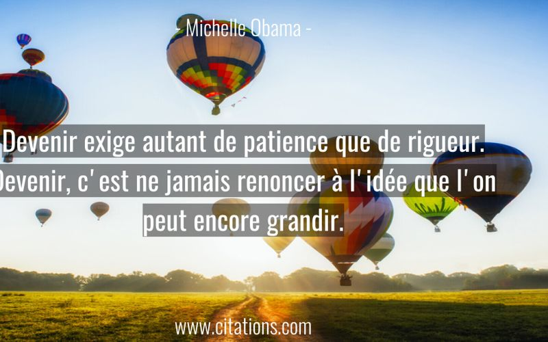 Devenir exige autant de patience que de rigueur. Devenir, c'est ne jamais renoncer à l'idée que l'on peut encore grandir.