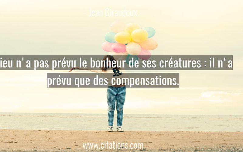 Dieu n'a pas prévu le bonheur de ses créatures : il n'a prévu que des compensations.