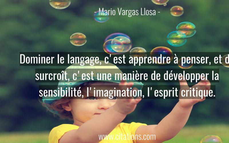 Dominer le langage, c'est apprendre à penser, et de surcroît, c'est une manière de développer la sensibilité, l'imagination, l'esprit critique.