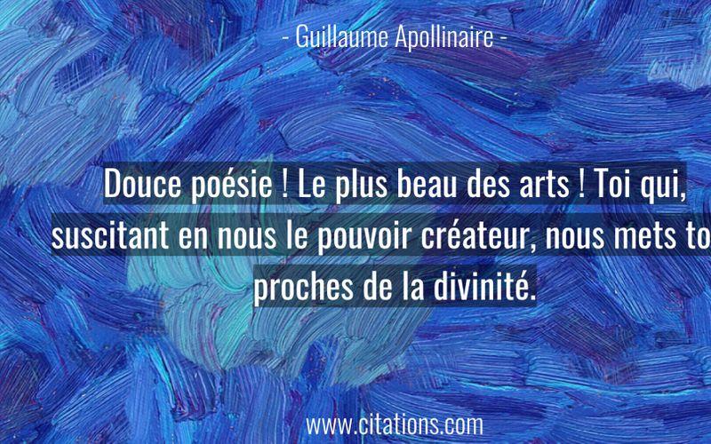 Douce poésie ! Le plus beau des arts ! Toi qui, suscitant en nous le pouvoir créateur, nous mets tout proches de la divinité.