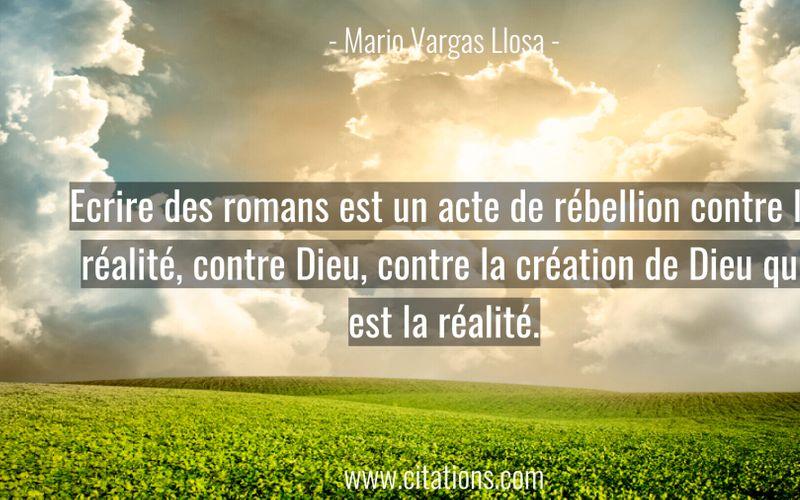 Ecrire des romans est un acte de rébellion contre la réalité, contre Dieu, contre la création de Dieu qui est la réalité.