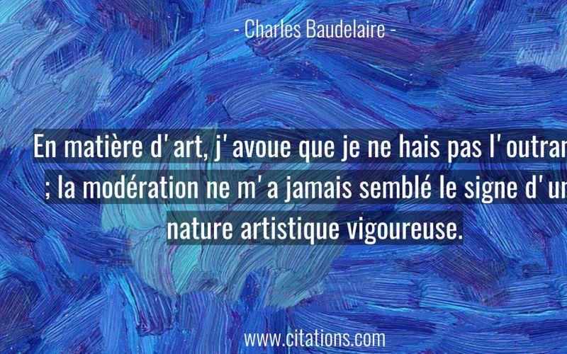 En matière d'art, j'avoue que je ne hais pas l'outrance ; la modération ne m'a jamais semblé le signe d'une nature artistique vigoureuse.