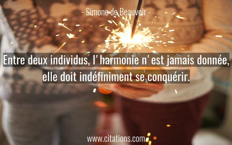Entre deux individus, l'harmonie n'est jamais donnée, elle doit indéfiniment se conquérir.