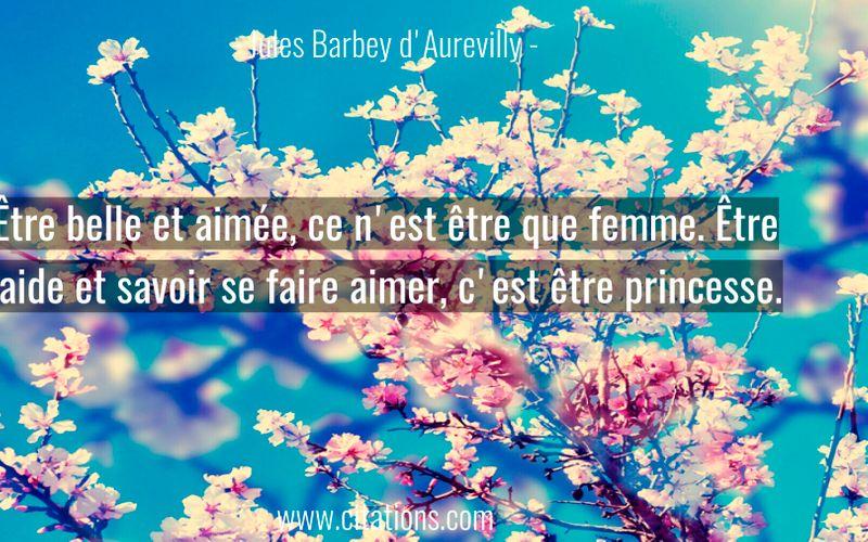 Être belle et aimée, ce n'est être que femme. Être laide et savoir se faire aimer, c'est être princesse.