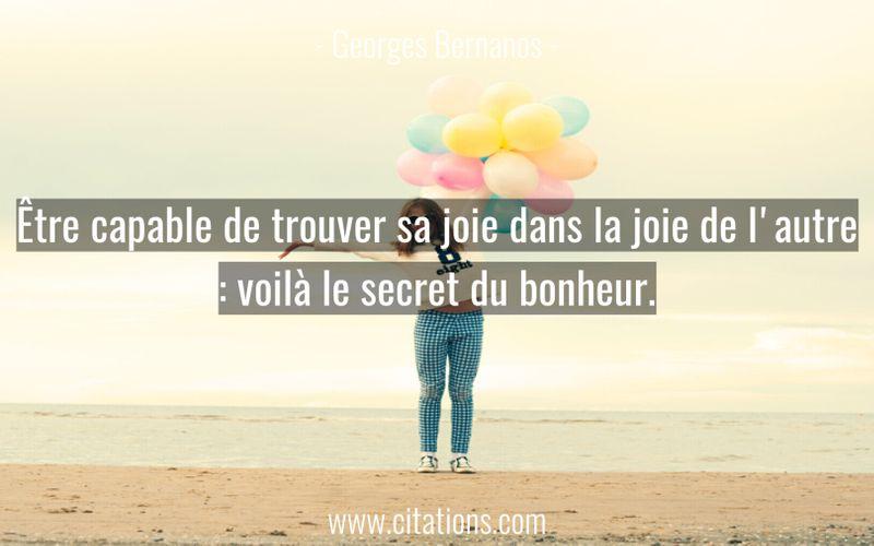 Être capable de trouver sa joie dans la joie de l'autre : voilà le secret du bonheur.