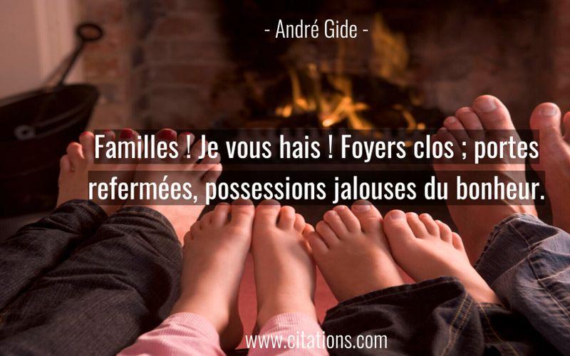 Familles ! Je vous hais ! Foyers clos ; portes refermées, possessions jalouses du bonheur.