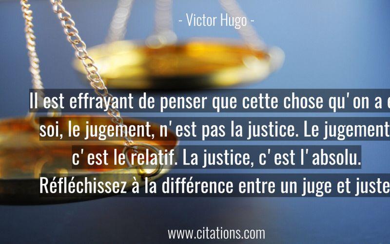 Il est effrayant de penser que cette chose qu'on a en soi, le jugement, n'est pas la justice. Le jugement, c'est le relatif. La justice, c'est l'absolu. Réfléchissez à la différence entre un juge et juste.