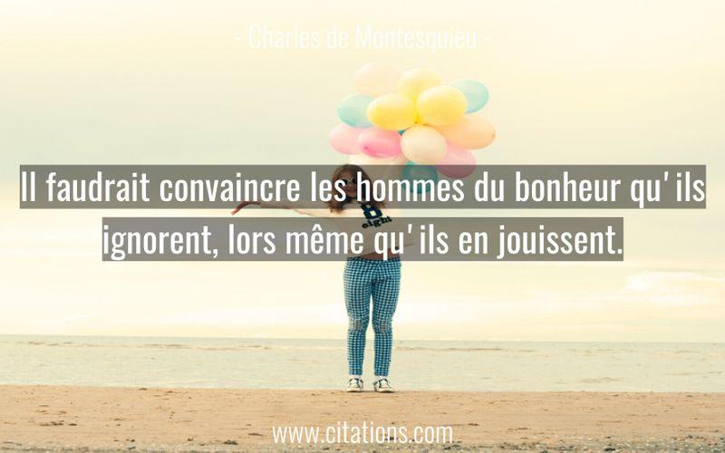Il faudrait convaincre les hommes du bonheur qu'ils ignorent, lors même qu'ils en jouissent.