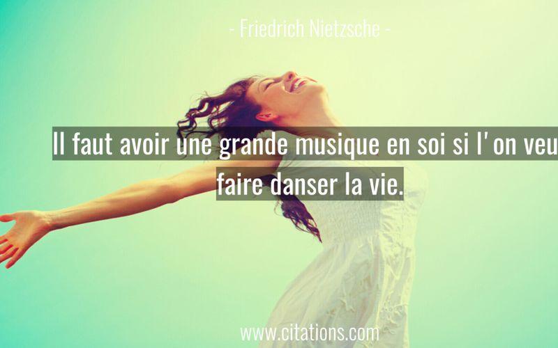 Il faut avoir une grande musique en soi si l'on veut faire danser la vie.