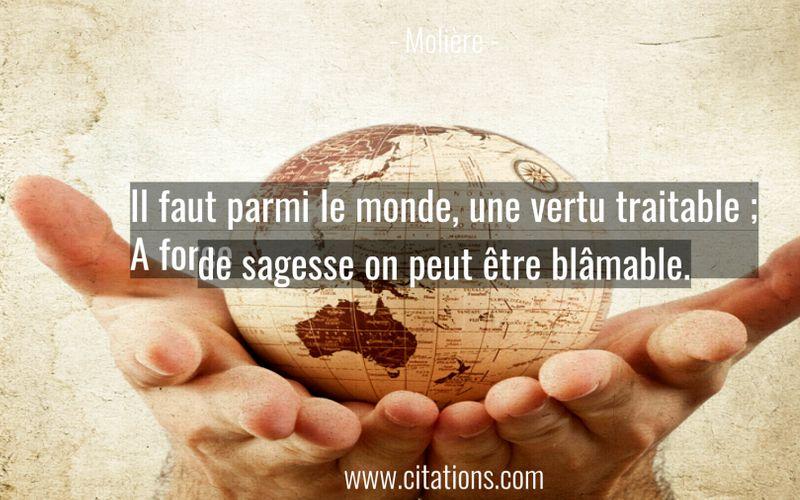 Il faut parmi le monde, une vertu traitable ; A force de sagesse on peut être blâmable.