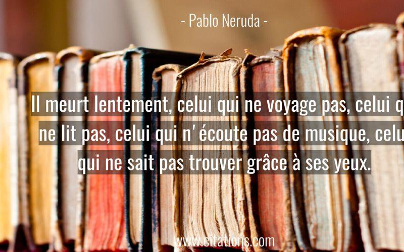 Il meurt lentement, celui qui ne voyage pas, celui qui ne lit pas, celui qui n'écoute pas de musique, celui qui ne sait pas trouver grâce à ses yeux.