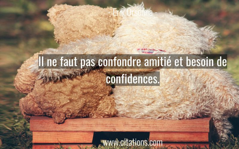 Il ne faut pas confondre amitié et besoin de confidences.