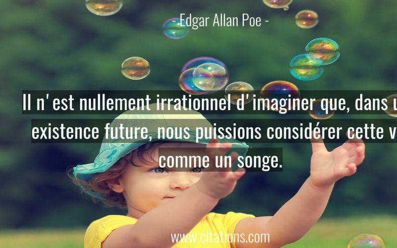Il n'est nullement irrationnel d'imaginer que, dans une existence future, nous puissions considérer cette vie comme un songe.