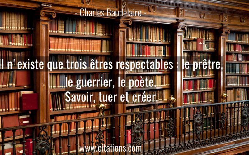 Il n'existe que trois êtres respectables : le prêtre, le guerrier, le poète. Savoir, tuer et créer.