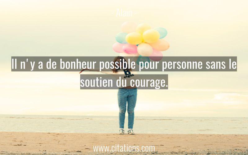 Il n'y a de bonheur possible pour personne sans le soutien du courage.