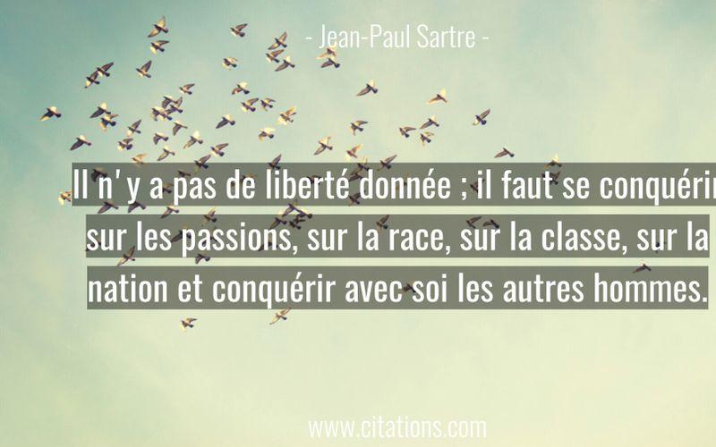 Il n'y a pas de liberté donnée ; il faut se conquérir sur les passions, sur la race, sur la classe, sur la nation et conquérir avec soi les autres hommes.