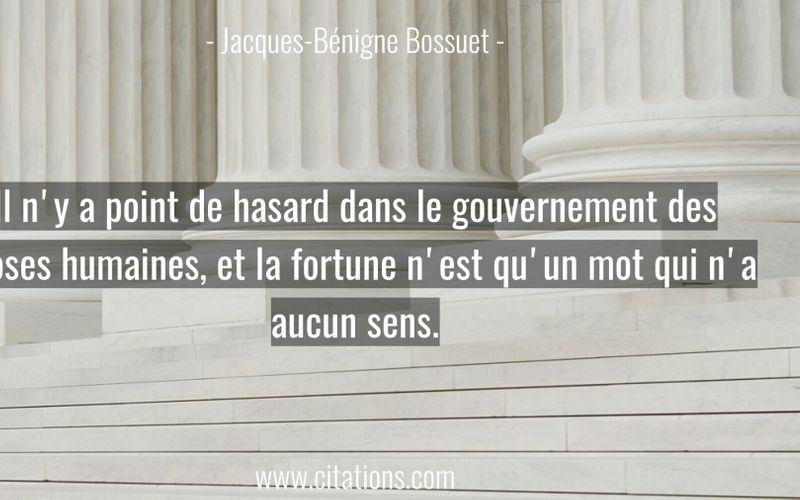 Il n'y a point de hasard dans le gouvernement des choses humaines, et la fortune n'est qu'un mot qui n'a aucun sens.