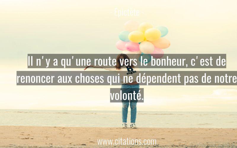 Il n'y a qu'une route vers le bonheur, c'est de renoncer aux choses qui ne dépendent pas de notre volonté.