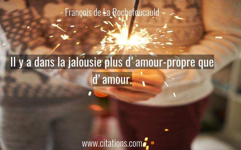 Il y a dans la jalousie plus d'amour-propre que d'amour.